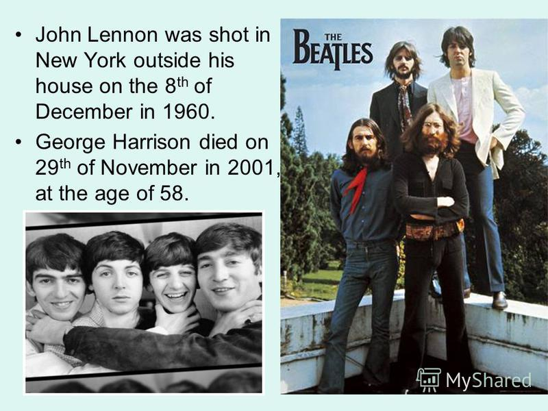 John Lennon was shot in New York outside his house on the 8 th of December in 1960. George Harrison died on 29 th of November in 2001, at the age of 58.