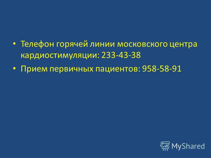 Телефон горячей линии московского центра кардиостимуляции: 233-43-38 Прием первичных пациентов: 958-58-91