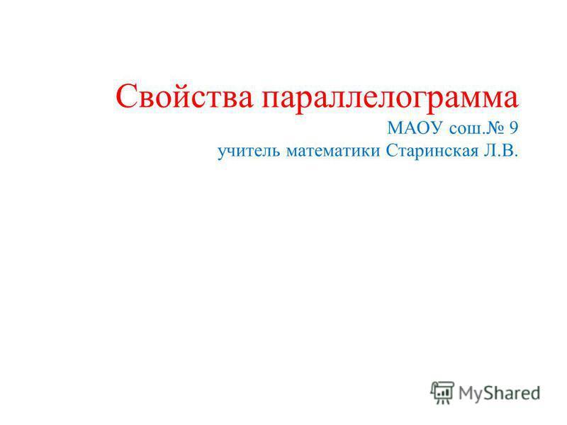 Свойства параллелограмма МАОУ сош. 9 учитель математики Старинская Л.В.
