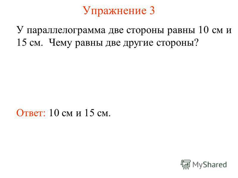Упражнение 3 У параллелограмма две стороны равны 10 см и 15 см. Чему равны две другие стороны? Ответ: 10 см и 15 см.