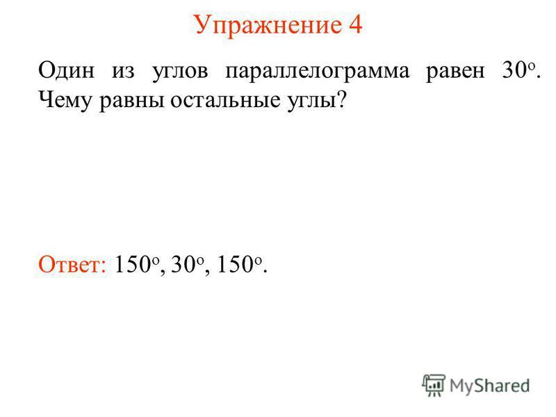 Упражнение 4 Один из углов параллелограмма равен 30 о. Чему равны остальные углы? Ответ: 150 о, 30 о, 150 o.