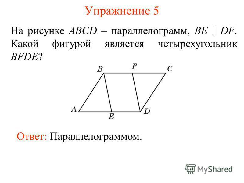 Упражнение 5 На рисунке ABCD – параллелограмм, BE || DF. Какой фигурой является четырехугольник BFDE? Ответ: Параллелограммом.
