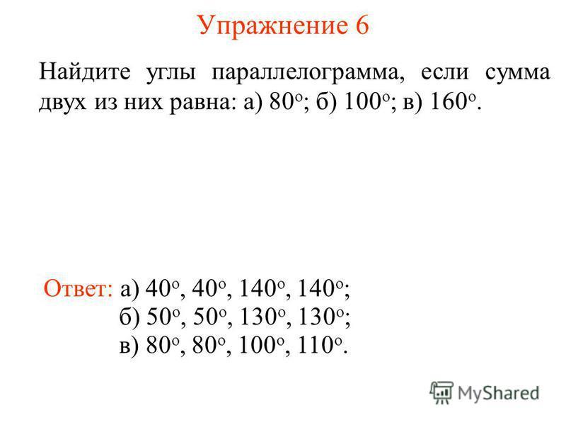 Упражнение 6 Найдите углы параллелограмма, если сумма двух из них равна: а) 80 о ; б) 100 о ; в) 160 о. Ответ: а) 40 о, 40 о, 140 о, 140 о ; б) 50 о, 50 о, 130 о, 130 о ; в) 80 о, 80 о, 100 о, 110 о.