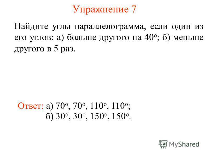 Упражнение 7 Найдите углы параллелограмма, если один из его углов: а) больше другого на 40 о ; б) меньше другого в 5 раз. Ответ: а) 70 о, 70 о, 110 о, 110 о ; б) 30 о, 30 о, 150 о, 150 о.