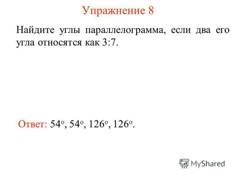 Упражнение 8 Найдите углы параллелограмма, если два его угла относятся как 3:7. Ответ: 54 о, 54 о, 126 о, 126 о.