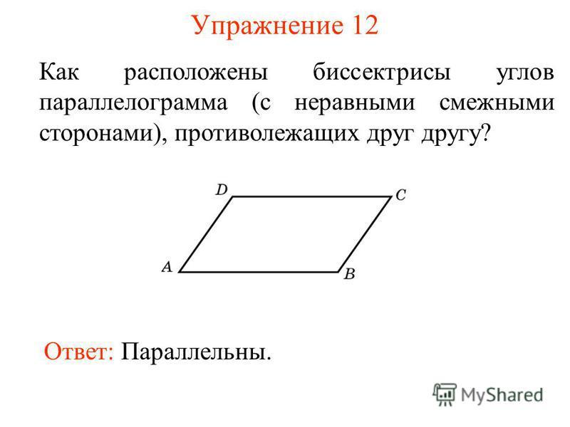 Упражнение 12 Как расположены биссектрисы углов параллелограмма (с неравными смежными сторонами), противолежащих друг другу? Ответ: Параллельны.