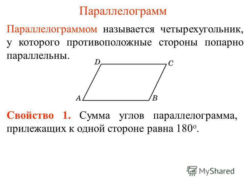 Параллелограмм Свойство 1. Сумма углов параллелограмма, прилежащих к одной стороне равна 180 о. Параллелограммом называется четырехугольник, у которого противоположные стороны попарно параллельны.