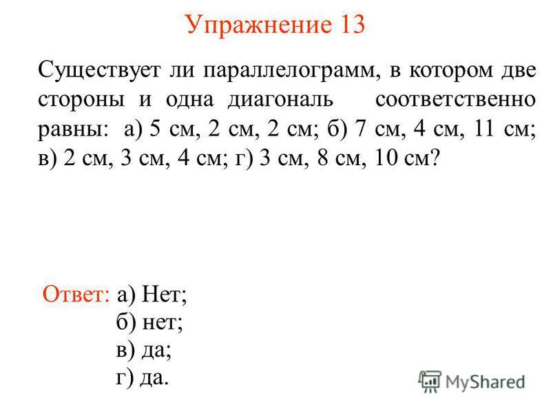 Упражнение 13 Существует ли параллелограмм, в котором две стороны и одна диагональ соответственно равны: а) 5 см, 2 см, 2 см; б) 7 см, 4 см, 11 см; в) 2 см, 3 см, 4 см; г) 3 см, 8 см, 10 см? Ответ: а) Нет; б) нет; в) да; г) да.