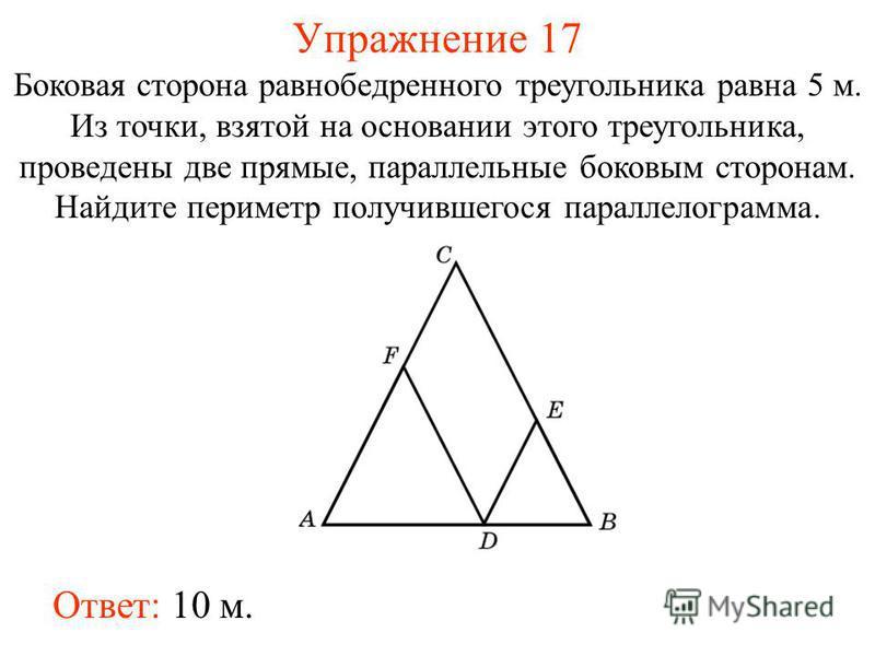 Упражнение 17 Боковая сторона равнобедренного треугольника равна 5 м. Из точки, взятой на основании этого треугольника, проведены две прямые, параллельные боковым сторонам. Найдите периметр получившегося параллелограмма. Ответ: 10 м.