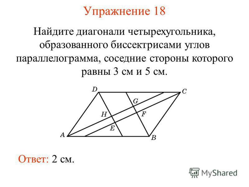Упражнение 18 Найдите диагонали четырехугольника, образованного биссектрисами углов параллелограмма, соседние стороны которого равны 3 см и 5 см. Ответ: 2 см.