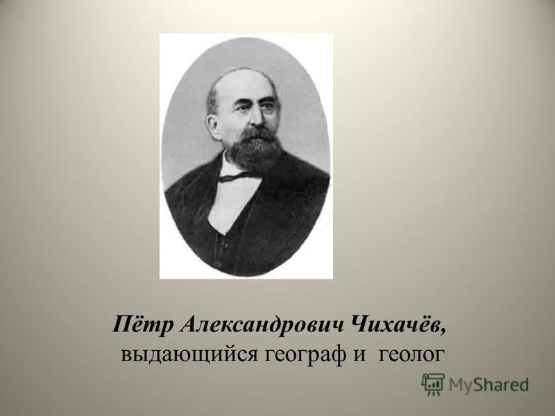 Пётр Александрович Чихачёв, выдающийся географ и геолог