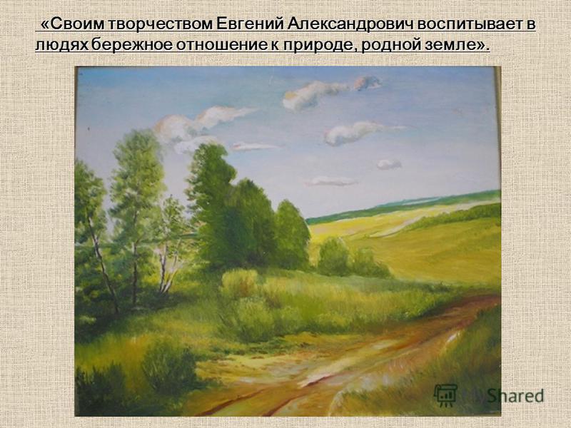 «Своим творчеством Евгений Александрович воспитывает в людях бережное отношение к природе, родной земле». «Своим творчеством Евгений Александрович воспитывает в людях бережное отношение к природе, родной земле».