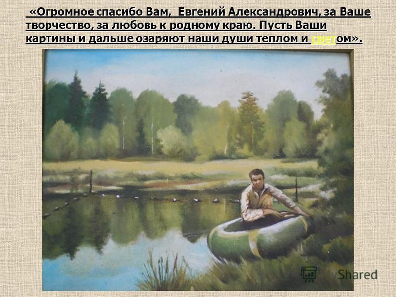 «Огромное спасибо Вам, Евгений Александрович, за Ваше творчество, за любовь к родному краю. Пусть Ваши картины и дальше озаряют наши души теплом и светом». «Огромное спасибо Вам, Евгений Александрович, за Ваше творчество, за любовь к родному краю. Пу