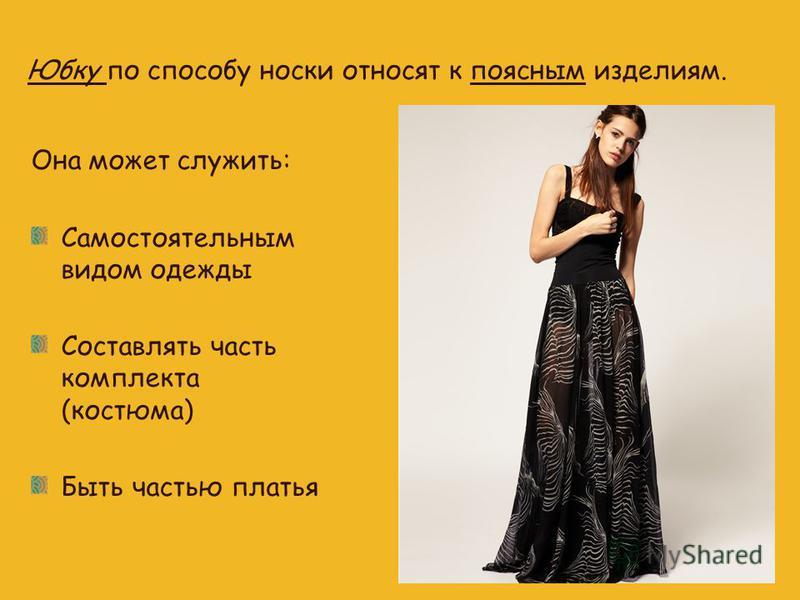 Юбку по способу носки относят к поясным изделиям. Она может служить: Самостоятельным видом одежды Составлять часть комплекта (костюма) Быть частью платья