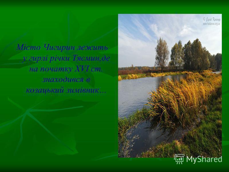 Місто Чигирин лежить у гирлі річки Тясмин,де на початку ХVІ ст. знаходився в козацький зимівник…