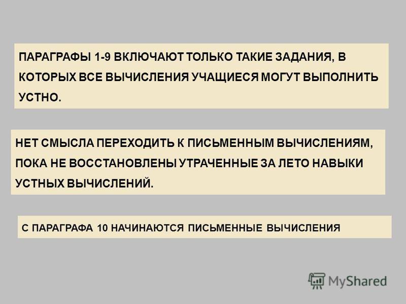 ПАРАГРАФЫ 1-9 ВКЛЮЧАЮТ ТОЛЬКО ТАКИЕ ЗАДАНИЯ, В КОТОРЫХ ВСЕ ВЫЧИСЛЕНИЯ УЧАЩИЕСЯ МОГУТ ВЫПОЛНИТЬ УСТНО. НЕТ СМЫСЛА ПЕРЕХОДИТЬ К ПИСЬМЕННЫМ ВЫЧИСЛЕНИЯМ, ПОКА НЕ ВОССТАНОВЛЕНЫ УТРАЧЕННЫЕ ЗА ЛЕТО НАВЫКИ УСТНЫХ ВЫЧИСЛЕНИЙ. С ПАРАГРАФА 10 НАЧИНАЮТСЯ ПИСЬМЕН