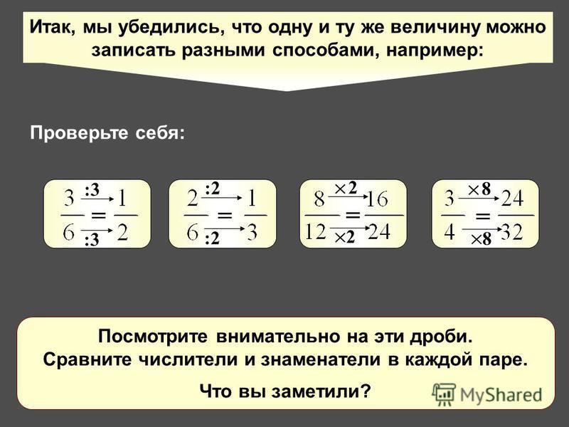 Итак, мы убедились, что одну и ту же величину можно записать разными способами, например: = = = = :3 :2:2 :2:2 2 2 8 8 Посмотрите внимательно на эти дроби. Сравните числители и знаменатели в каждой паре. Что вы заметили? Проверьте себя: