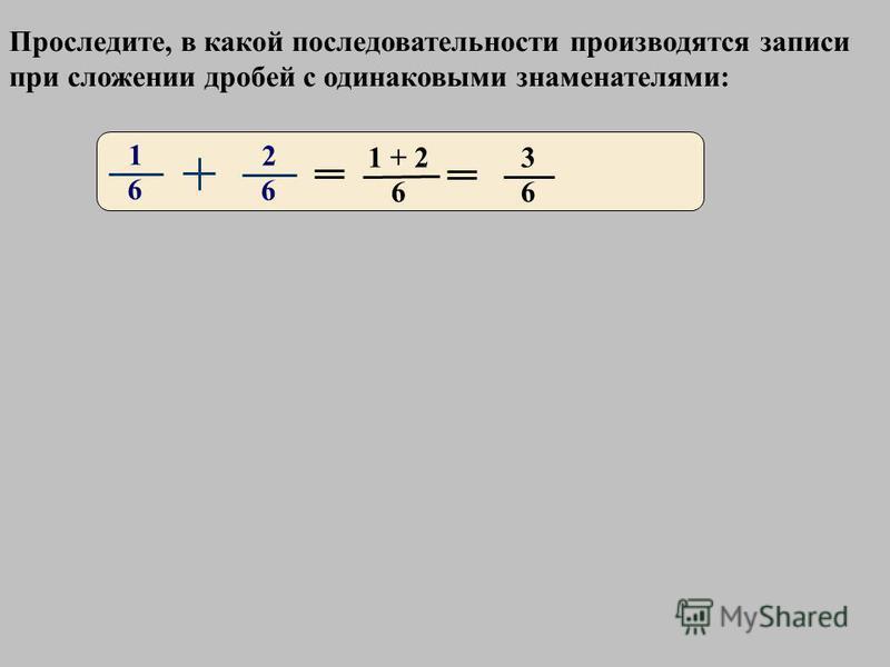 1 6 2 6 3 6 1 + 2 6 Проследите, в какой последовательности производятся записи при сложении дробей с одинаковыми знаменателями: