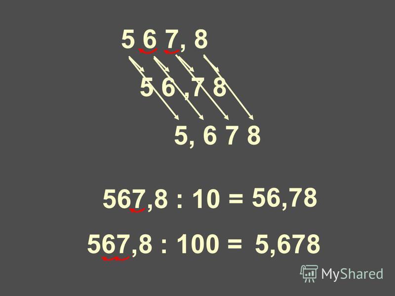 5 6,7 8 5 6 7, 8 567,8 : 10 = 56,78 567,8 : 100 = 5,678