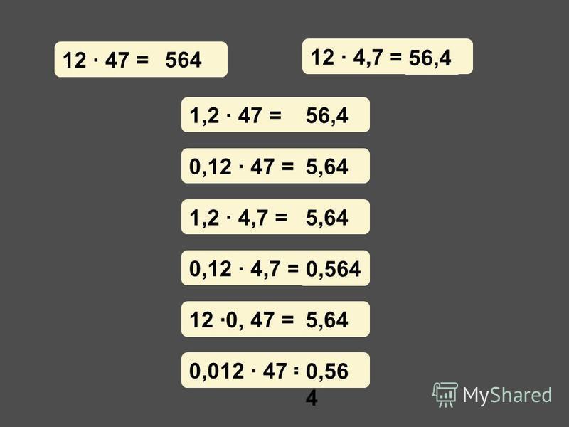 12 · 47 = 12 · 4,7 = ? 56,4 1,2 · 47 = 0,12 · 47 = 1,2 · 4,7 = 0,12 · 4,7 = 12 ·0, 47 = 0,012 · 47 = 56,4 5,64 0,564 5,64 0,56 4 564