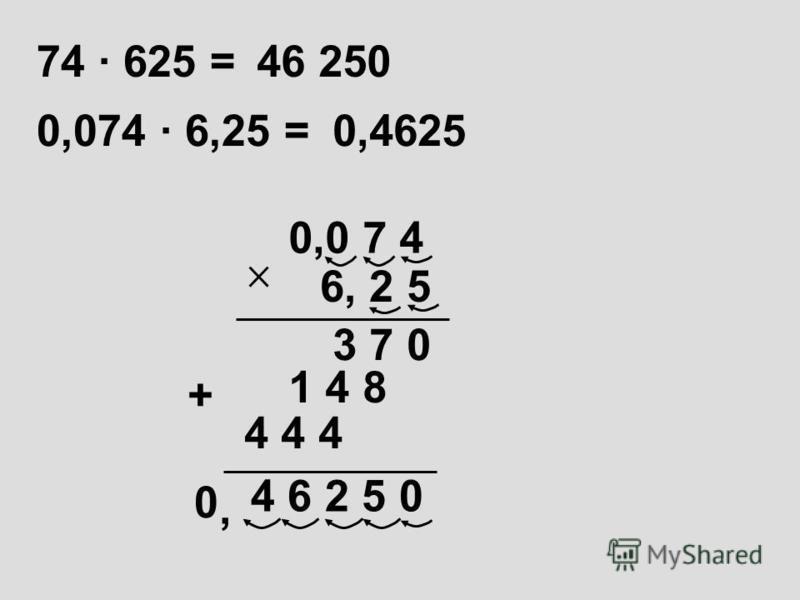 74 · 625 =46 250 0,0 7 4 4 6 2 5 0 6, 2 5 3 7 0 1 4 8 + 0,074 · 6,25 =0,4625, 4 4 4 0