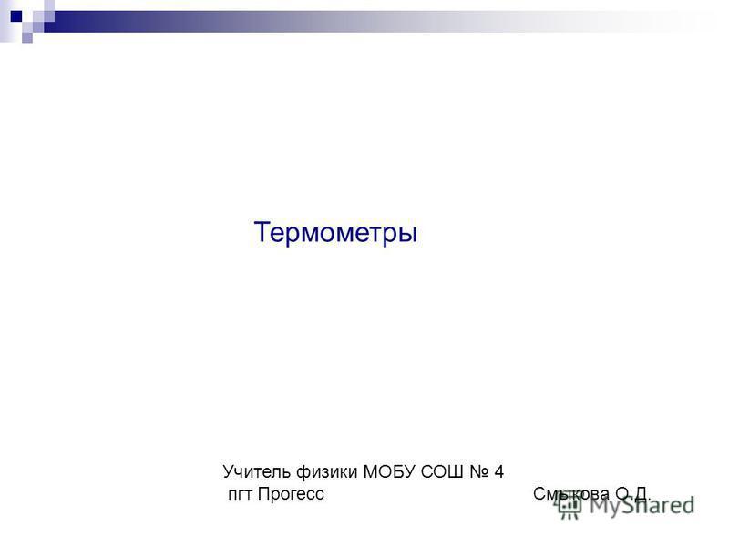 Термометры Учитель физики МОБУ СОШ 4 пгт Прогесс Смыкова О.Д.