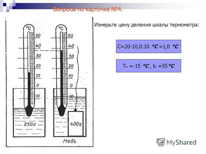 Измерьте цену деления шкалы термометра: T Н =-15 °С, t В =55°С С=20-10,0:10 °С =1,0 °С Вопросы по карточке 4.