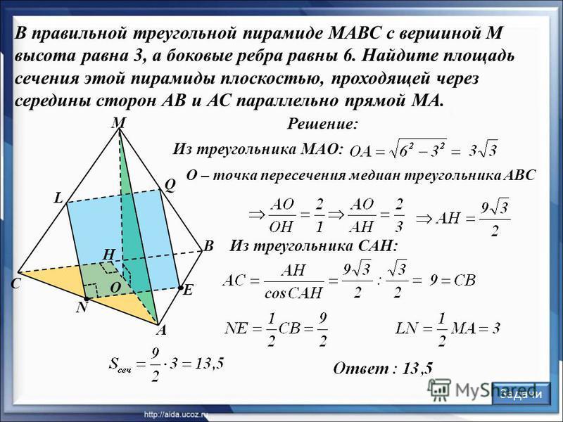 N В правильной треугольной пирамиде МАВС с вершиной М высота равна 3, а боковые ребра равны 6. Найдите площадь сечения этой пирамиды плоскостью, проходящей через середины сторон АВ и АС параллельно прямой МА. Решение: С A B M O E L Q H Из треугольник