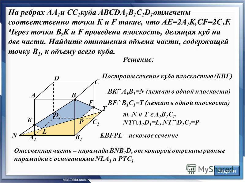 Решение: В С А D В1В1 С1С1 А1А1 D1D1 F К Задачи L P N T Построим сечение куба плоскостью (KBF) ВКА 1 В 1 =N (лежат в одной плоскости) т. N и Т А 1 В 1 С 1, NTA 1 D 1 =L, NTD 1 C 1 =P KBFPL – искомое сечение Отсеченная часть – пирамида BNB 1 D, от кот