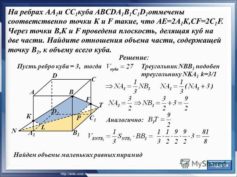 Треугольник NBB 1 подобен треугольнику NKA 1 k=3/1 Решение: В С А D В1В1 С1С1 А1А1 D1D1 F К Задачи L P N T Пусть ребро куба = 3,тогда Аналогично: Найдем объемы маленьких равных пирамид На ребрах АА 1 и СС 1 куба ABCDA 1 B 1 C 1 D 1 отмечены соответст