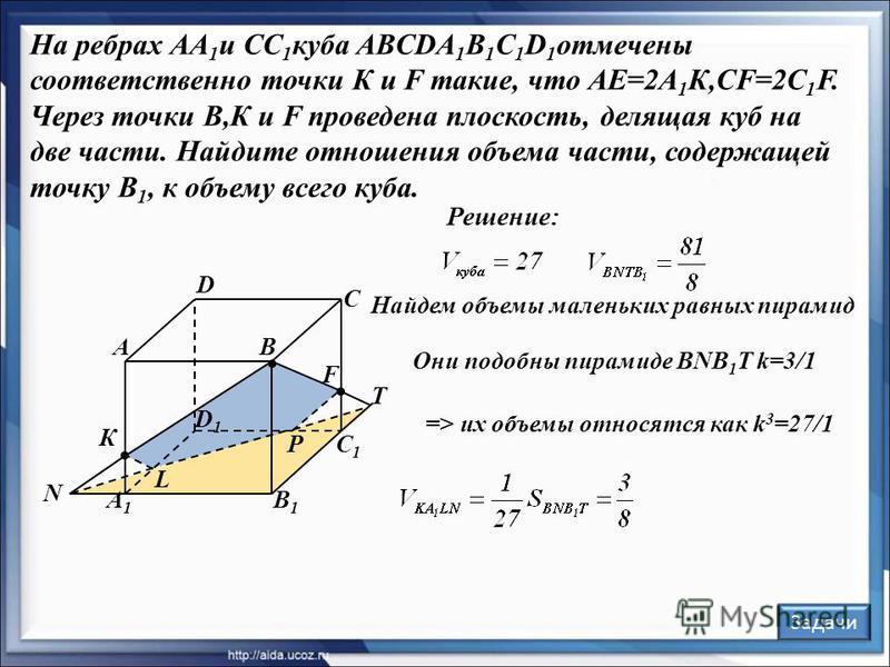 Решение: В С А D В1В1 С1С1 А1А1 D1D1 F К Задачи L P N T Найдем объемы маленьких равных пирамид Они подобны пирамиде BNB 1 T k=3/1 На ребрах АА 1 и СС 1 куба ABCDA 1 B 1 C 1 D 1 отмечены соответственно точки К и F такие, что АЕ=2А 1 К,CF=2C 1 F. Через