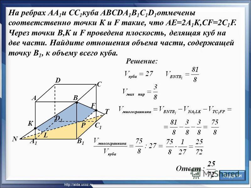 Решение: В С А D В1В1 С1С1 А1А1 D1D1 F К Задачи L P N T На ребрах АА 1 и СС 1 куба ABCDA 1 B 1 C 1 D 1 отмечены соответственно точки К и F такие, что АЕ=2А 1 К,CF=2C 1 F. Через точки В,К и F проведена плоскость, делящая куб на две части. Найдите отно