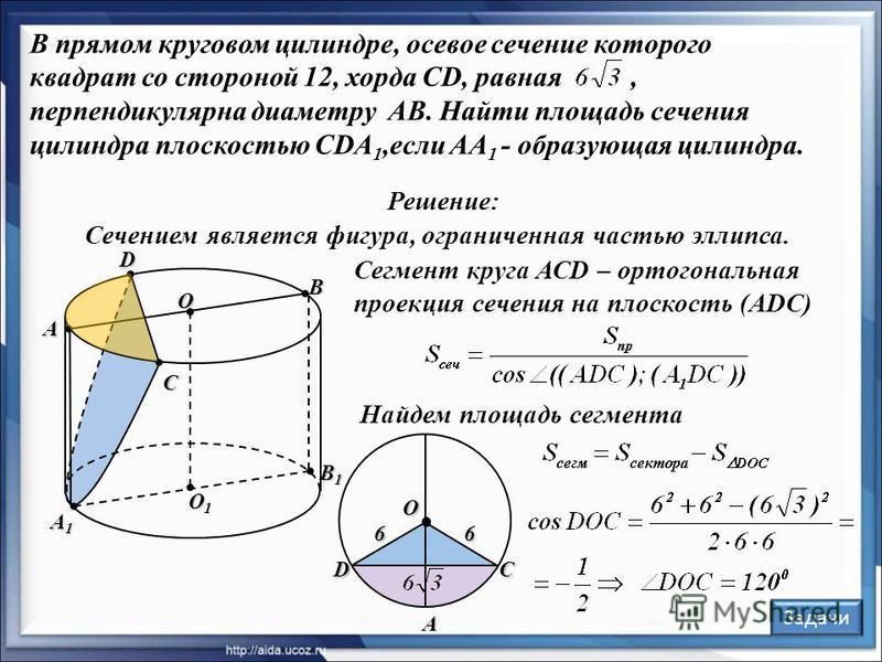 O В прямом круговом цилиндре, осевое сечение которого квадрат со стороной 12, хорда CD, равная, перпендикулярна диаметру AB. Найти площадь сечения цилиндра плоскостью CDA 1,если AA 1 - образующая цилиндра. Решение: O1O1O1O1 O А В С D А1А1А1А1 Сегмент