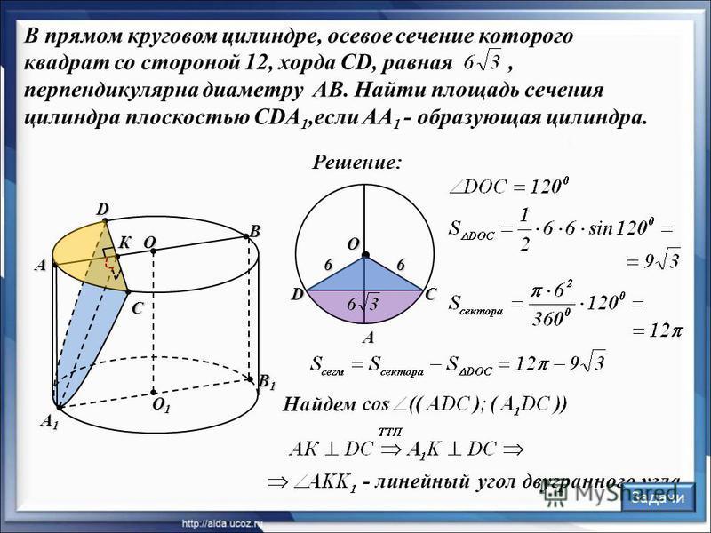 В прямом круговом цилиндре, осевое сечение которого квадрат со стороной 12, хорда CD, равная, перпендикулярна диаметру AB. Найти площадь сечения цилиндра плоскостью CDA 1,если AA 1 - образующая цилиндра. Решение: O1O1O1O1 O А В С D А1А1А1А1 К O DС А