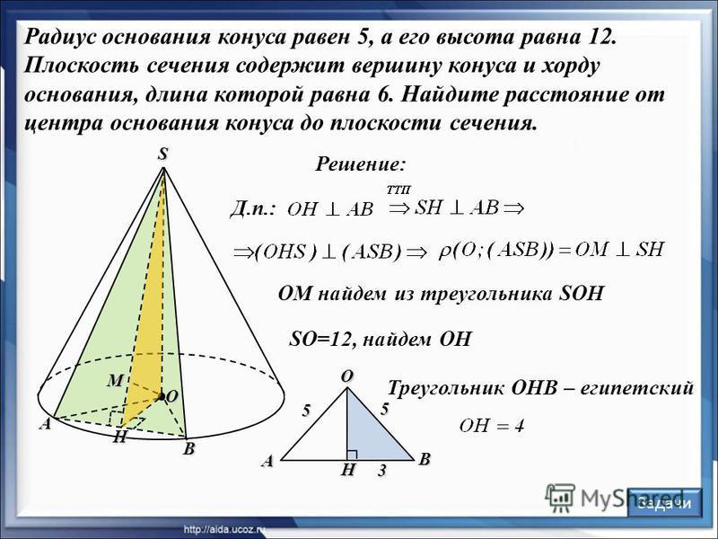 Радиус основания конуса равен 5, а его высота равна 12. Плоскость сечения содержит вершину конуса и хорду основания, длина которой равна 6. Найдите расстояние от центра основания конуса до плоскости сечения. А В S M O Решение: H Д.п.: OM найдем из тр