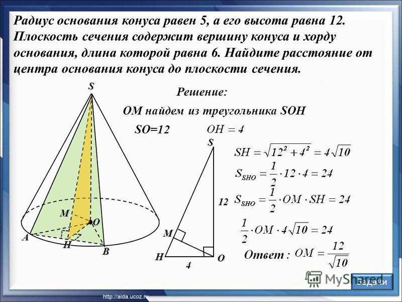 А В S M O Решение: H OM найдем из треугольника SOH SO=12 O H S M 12 4 Задачи Радиус основания конуса равен 5, а его высота равна 12. Плоскость сечения содержит вершину конуса и хорду основания, длина которой равна 6. Найдите расстояние от центра осно
