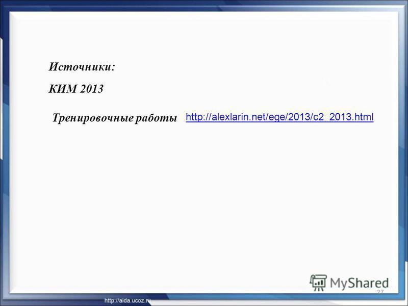 27 Источники: КИМ 2013 http://alexlarin.net/ege/2013/c2_2013. html Тренировочные работы