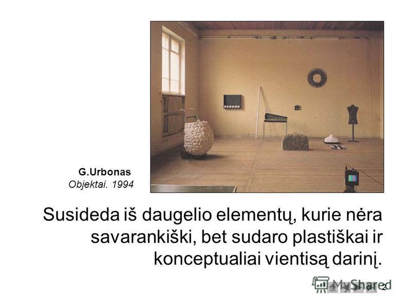 2 Susideda iš daugelio elementų, kurie nėra savarankiški, bet sudaro plastiškai ir konceptualiai vientisą darinį. G.Urbonas Objektai. 1994