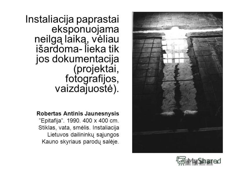 4 Instaliacija paprastai eksponuojama neilgą laiką, vėliau išardoma- lieka tik jos dokumentacija (projektai, fotografijos, vaizdajuostė). Robertas Antinis Jaunesnysis Epitafija. 1990. 400 x 400 cm. Stiklas, vata, smėlis. Instaliacija Lietuvos dailini