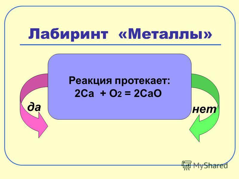 Лабиринт «Металлы» да нет Реакция протекает: 2Ca + O 2 = 2CaO