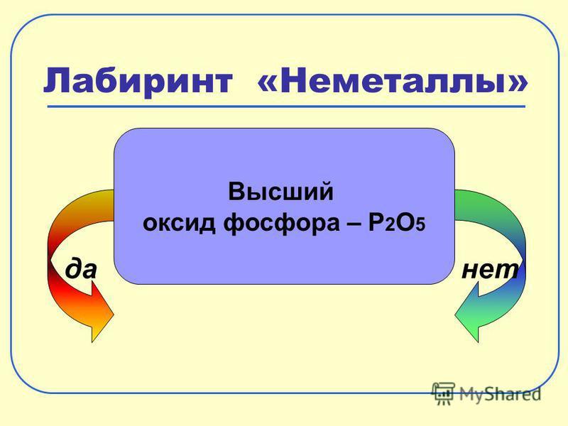 Лабиринт «Неметаллы» да-нет Высший оксид фосфора – P 2 O 5