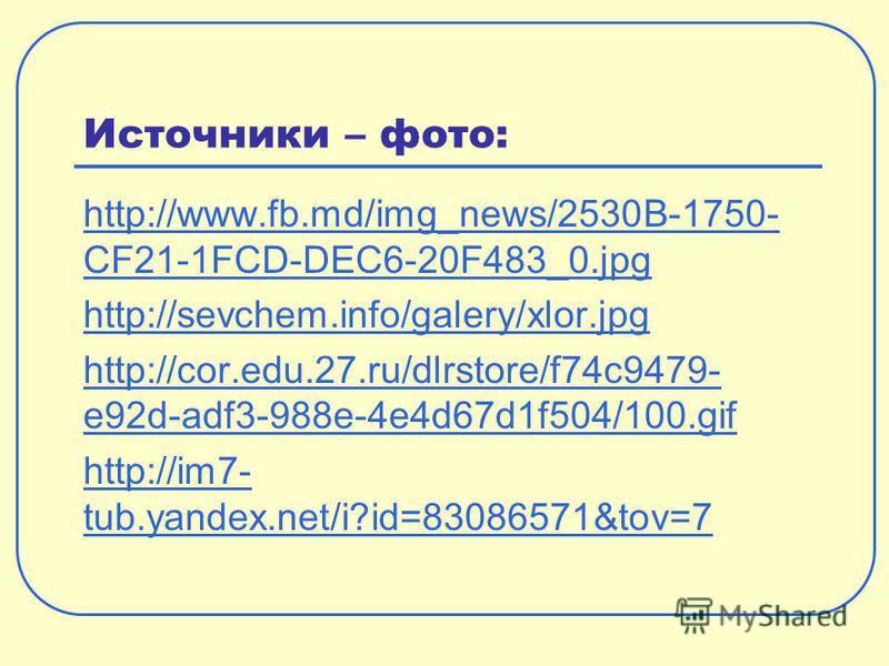 Источники – фото: http://www.fb.md/img_news/2530B-1750- CF21-1FCD-DEC6-20F483_0. jpg http://sevchem.info/galery/xlor.jpg http://cor.edu.27.ru/dlrstore/f74c9479- e92d-adf3-988e-4e4d67d1f504/100. gif http://im7- tub.yandex.net/i?id=83086571&tov=7