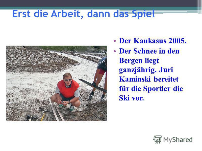 Erst die Arbeit, dann das Spiel Der Kaukasus 2005. Der Schnee in den Bergen liegt ganzjährig. Juri Kaminski bereitet für die Sportler die Ski vor.