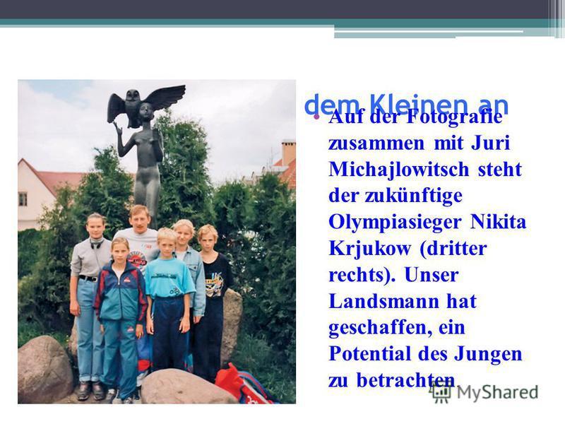 Das Große fängt mit dem Kleinen an Auf der Fotografie zusammen mit Juri Michajlowitsch steht der zukünftige Olympiasieger Nikita Krjukow (dritter rechts). Unser Landsmann hat geschaffen, ein Potential des Jungen zu betrachten.