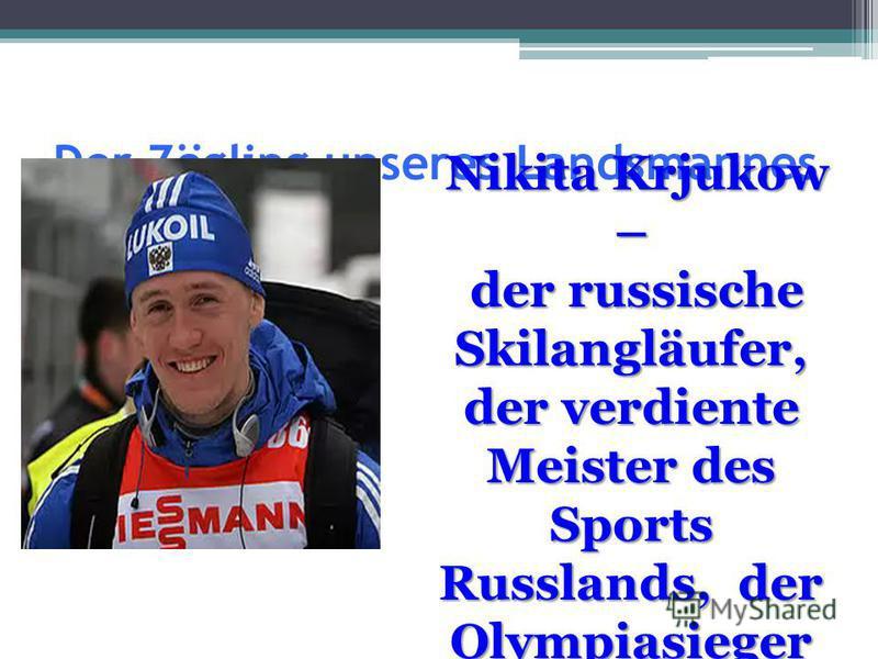 Der Zögling unseres Landsmannes Nikita Krjukow – Nikita Krjukow – der russische Skilangläufer, der verdiente Meister des Sports Russlands, der Olympiasieger 2010 im Skisprint. der russische Skilangläufer, der verdiente Meister des Sports Russlands, d