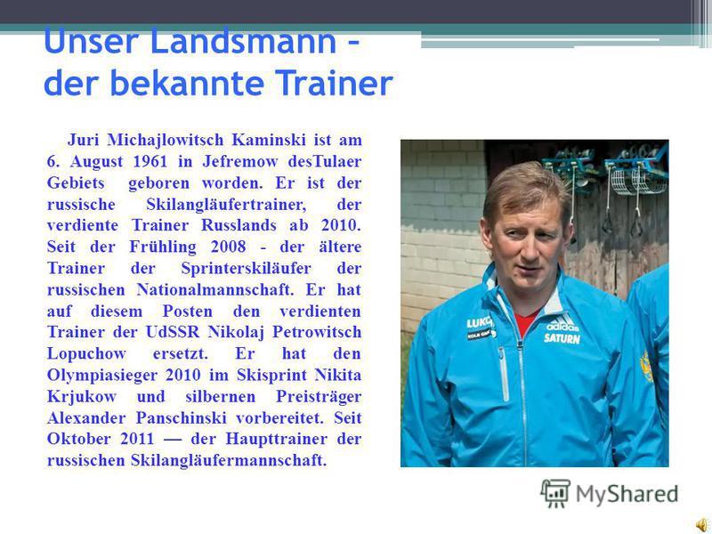 Unser Landsmann – der bekannte Trainer Juri Michajlowitsch Kaminski ist am 6. August 1961 in Jefremow desTulaer Gebiets geboren worden. Er ist der russische Skilangläufertrainer, der verdiente Trainer Russlands ab 2010. Seit der Frühling 2008 - der ä