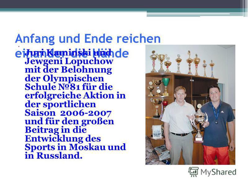 Anfang und Ende reichen einander die Hände Juri Kaminski und Jewgeni Lopuchow mit der Belohnung der Olympischen Schule 81 für die erfolgreiche Aktion in der sportlichen Saison 2006-2007 und für den großen Beitrag in die Entwicklung des Sports in Mosk