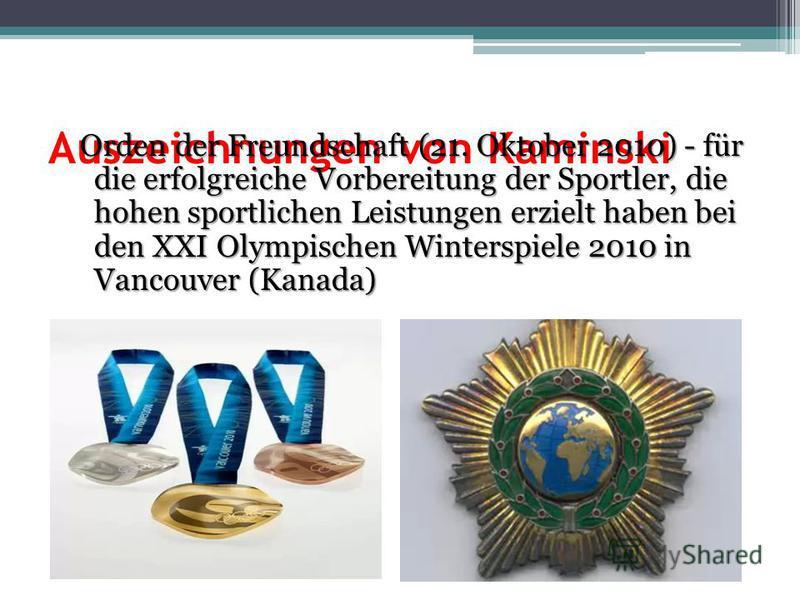 Auszeichnungen von Kaminski Orden der Freundschaft (21. Oktober 2010) - für die erfolgreiche Vorbereitung der Sportler, die hohen sportlichen Leistungen erzielt haben bei den XXI Olympischen Winterspiele 2010 in Vancouver (Kanada) Orden der Freundsch
