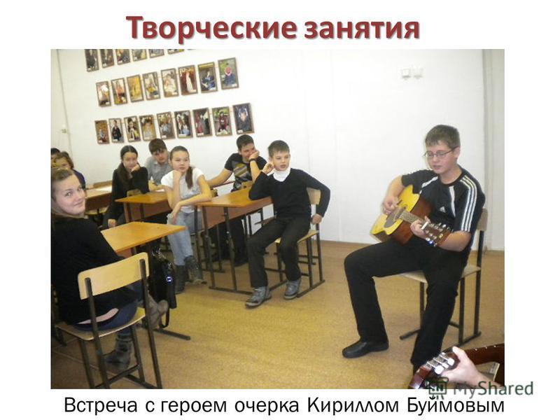 Творческие занятия Встреча с героем очерка Кириллом Буймовым