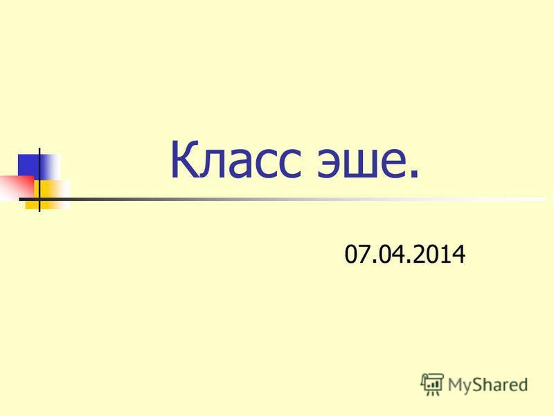 Класс эше. 07.04.2014